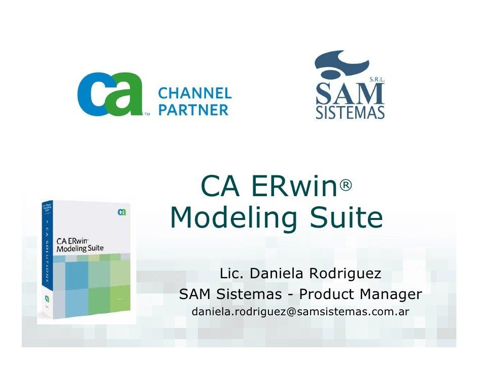 CA ERwin® Modeling Suite     Lic. Daniela Rodriguez SAM Sistemas - Product Manager  daniela.rodriguez@samsistemas.com.ar