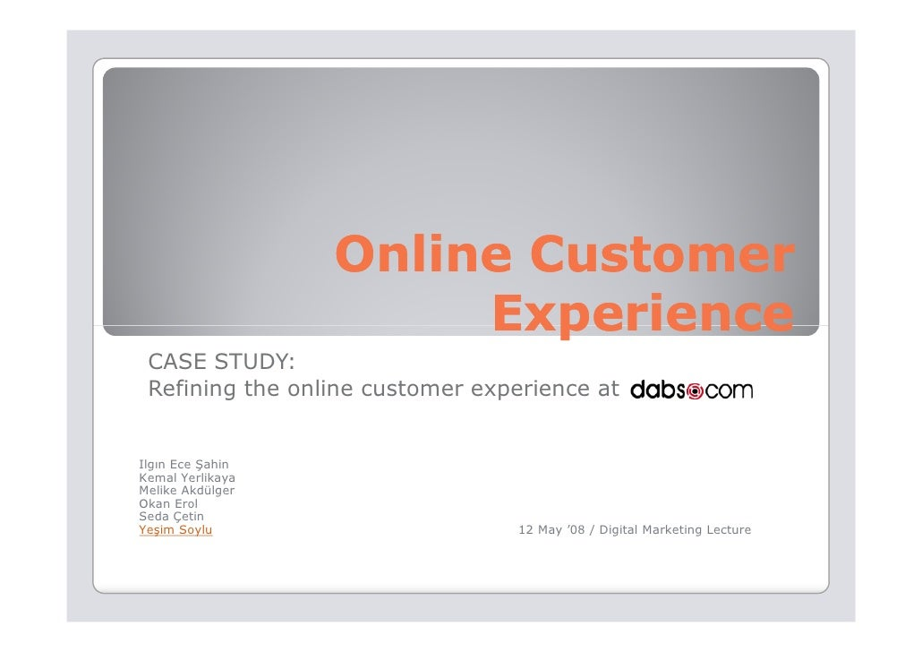 Online Customer                        Experience  CASE STUDY:  Refining the online customer experience at   Ilgın Ece Şah...