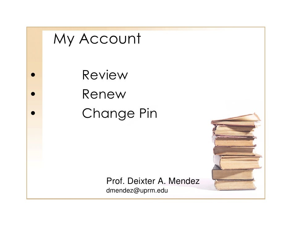 My Account  •      Review •      Renew •      Change Pin               Prof. Deixter A. Mendez           dmendez@uprm.edu