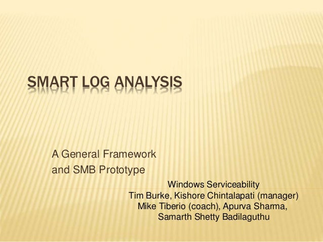 SMART LOG ANALYSIS A General Framework and SMB Prototype Windows Serviceability Tim Burke, Kishore Chintalapati (manager) ...