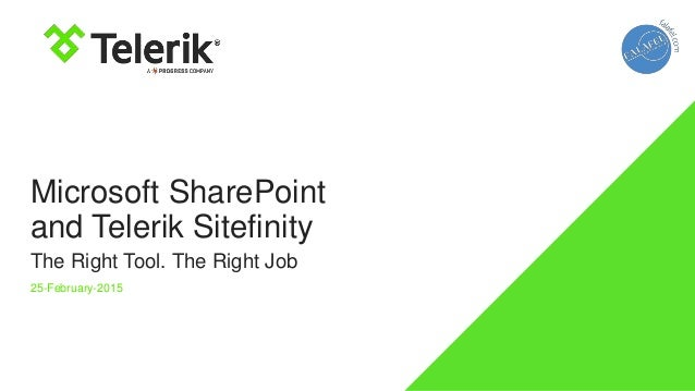 Microsoft SharePoint and Telerik Sitefinity The Right Tool. The Right Job 25-February-2015