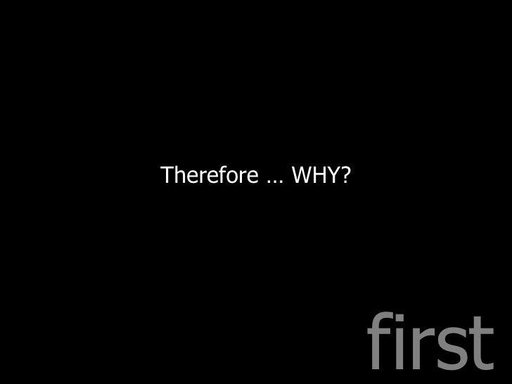 first <ul><li>Therefore … WHY? </li></ul>