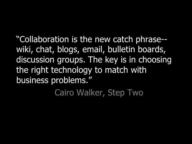 """<ul><li>"""" Collaboration is the new catch phrase--wiki, chat, blogs, email, bulletin boards, discussion groups. The key is ..."""