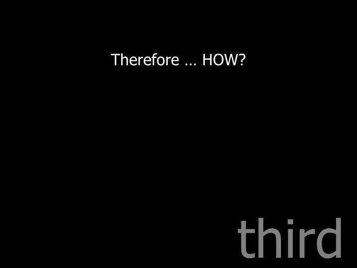 third <ul><li>Therefore … HOW? </li></ul>