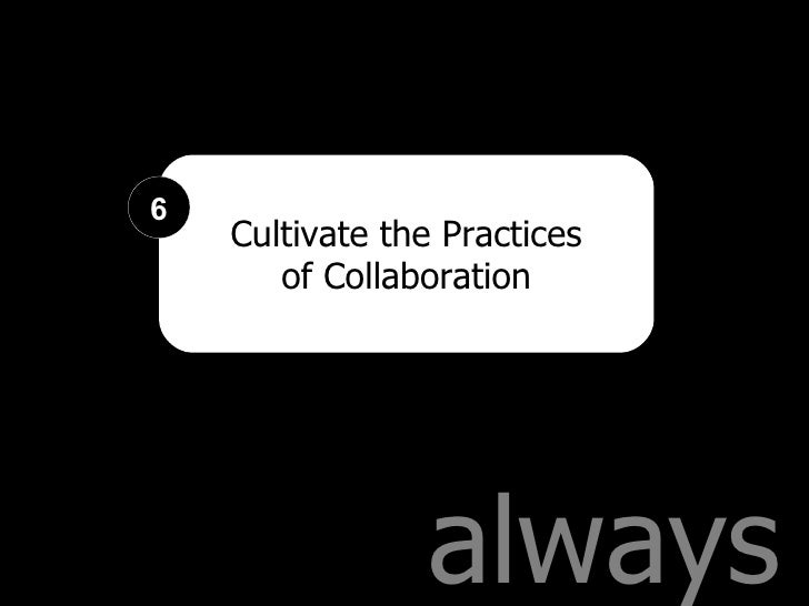 always Cultivate the Practices of Collaboration 6