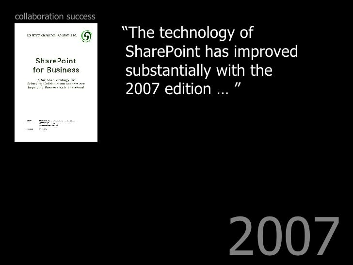 """2007 <ul><li>"""" The technology of SharePoint has improved substantially with the 2007 edition … """" </li></ul>collaboration s..."""