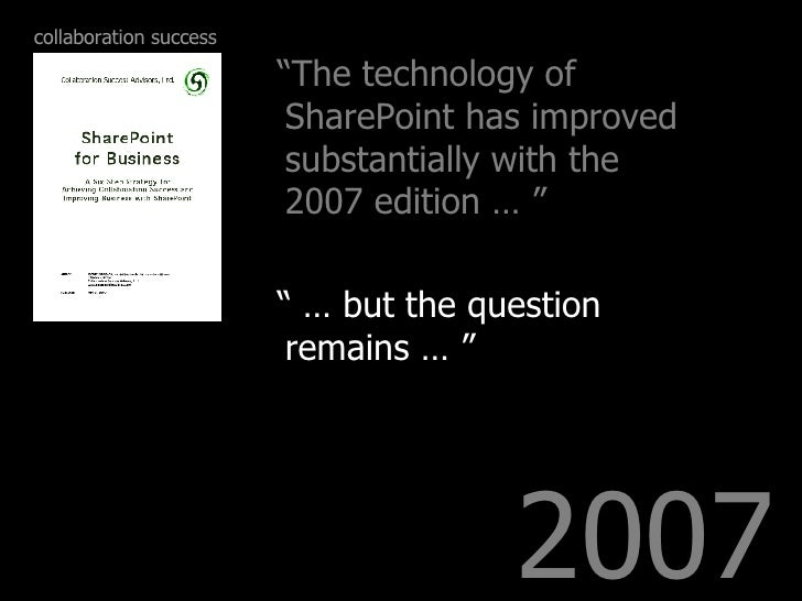"2007 <ul><li>"" The technology of SharePoint has improved substantially with the 2007 edition … "" </li></ul><ul><li>"" …  bu..."