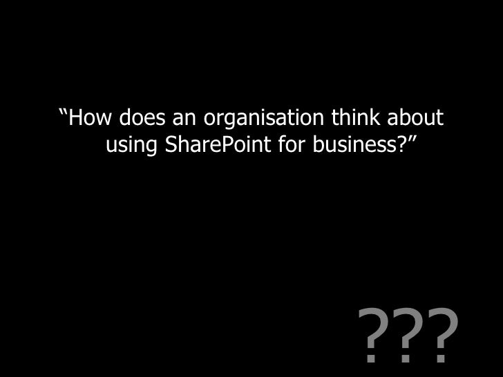 """??? <ul><li>"""" How does an organisation think about using SharePoint for business?"""" </li></ul>"""