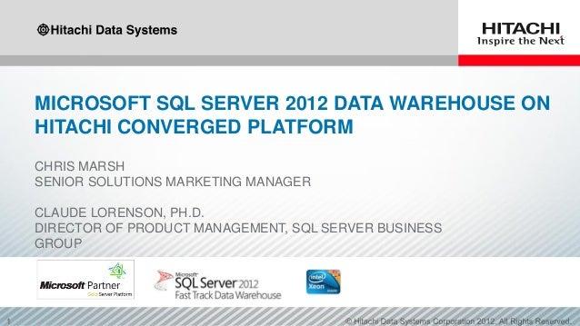 MICROSOFT SQL SERVER 2012 DATA WAREHOUSE ON HITACHI CONVERGED PLATFORM CHRIS MARSH SENIOR SOLUTIONS MARKETING MANAGER CLAU...
