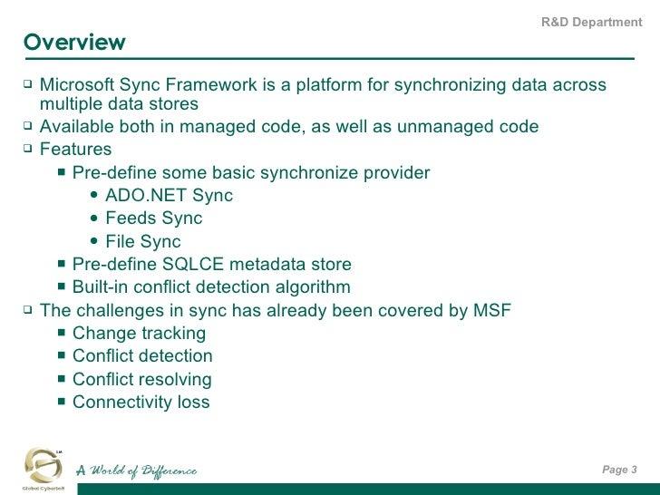 Overview <ul><li>Microsoft Sync Framework is a platform for synchronizing data across multiple data stores </li></ul><ul><...