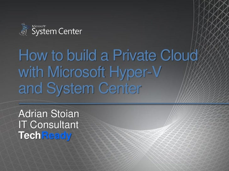 How to build a Private Cloudwith Microsoft Hyper-Vand System CenterAdrian StoianIT ConsultantTechReady