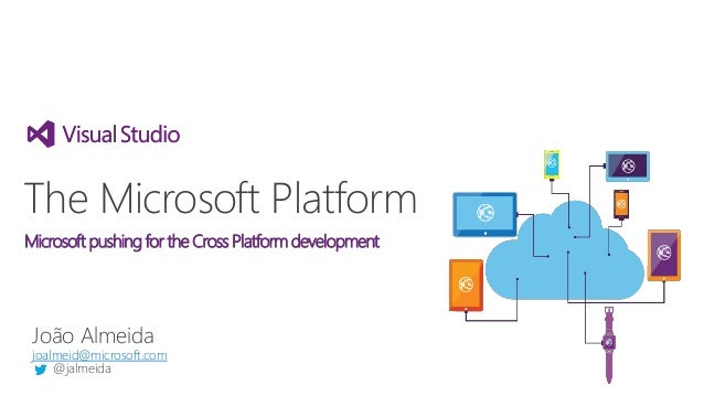 João Almeida joalmeid@microsoft.com @jalmeida The Microsoft Platform Microsoft pushing for the Cross Platform development