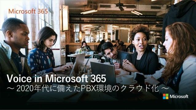 Microsoft 365 Voice in Microsoft 365 ~ 2020年代に備えたPBX環境のクラウド化 ~