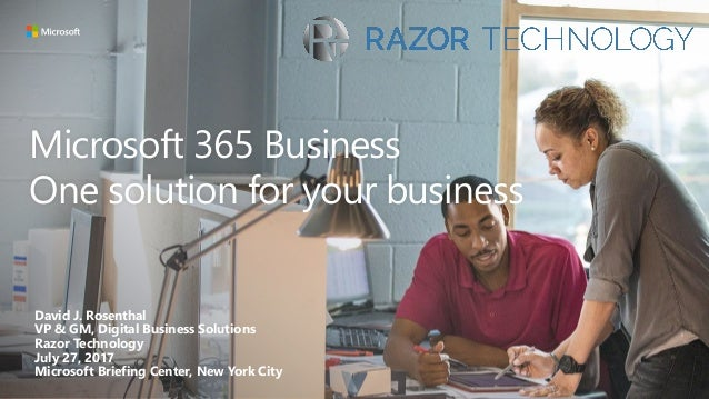 Microsoft 365 Business One solution for your business David J. Rosenthal VP & GM, Digital Business Solutions Razor Technol...