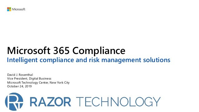 Microsoft 365 Compliance Intelligent compliance and risk management solutions David J. Rosenthal Vice President, Digital B...