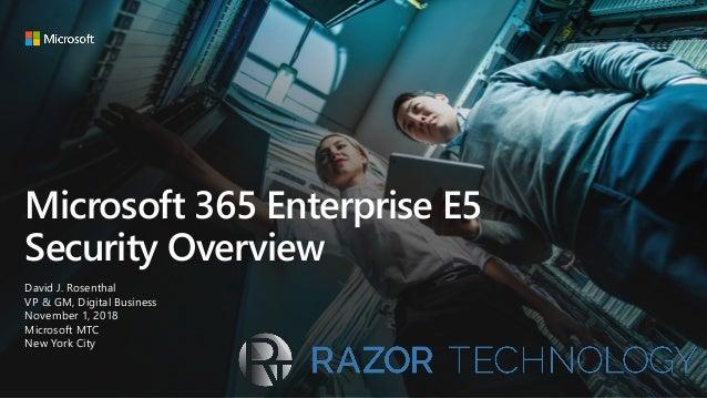 Microsoft 365 Enterprise E5 Security Overview David J. Rosenthal VP & GM, Digital Business November 1, 2018 Microsoft MTC ...