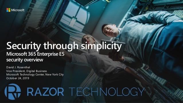 Security through simplicity Microsoft 365 Enterprise E5 security overview David J. Rosenthal Vice President, Digital Busin...