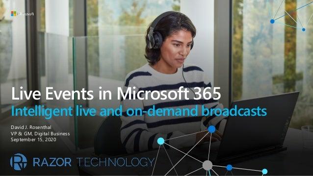 Live Events in Microsoft 365 Intelligent live and on-demand broadcasts David J. Rosenthal VP & GM, Digital Business Septem...