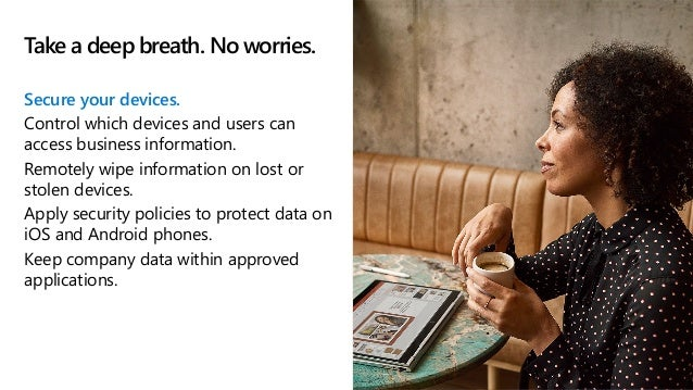 Take a deep breath. No worries. Secure your devices. Control which devices and users can access business information. Remo...
