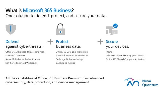 What is Microsoft 365 Business? One solution to defend, protect, and secure your data. Defend against cyberthreats. Office...