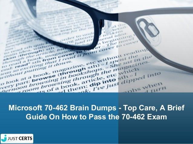 Microsoft 70-462 Brain Dumps - Top Care, A Brief Guide On How to Pass the 70-462 Exam