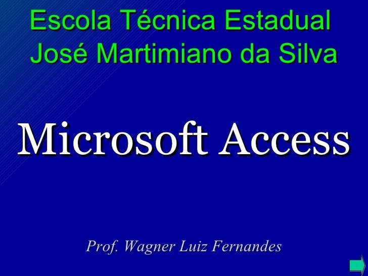 Microsoft Access Prof. Wagner Luiz Fernandes Escola Técnica Estadual  José Martimiano da Silva