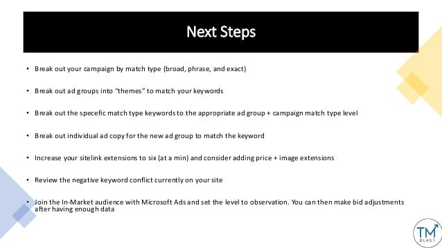 """Next Steps • Break out your campaign by match type (broad, phrase, and exact) • Break out ad groups into """"themes"""" to match..."""