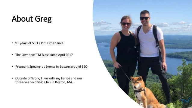About Greg • 9+ years of SEO / PPC Experience • The Owner of TM Blast since April 2017 • Frequent Speaker at Events in Bos...