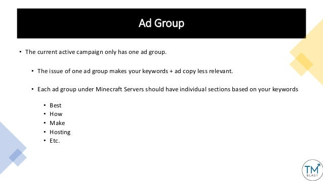 Ad Group • The current active campaign only has one ad group. • The issue of one ad group makes your keywords + ad copy le...