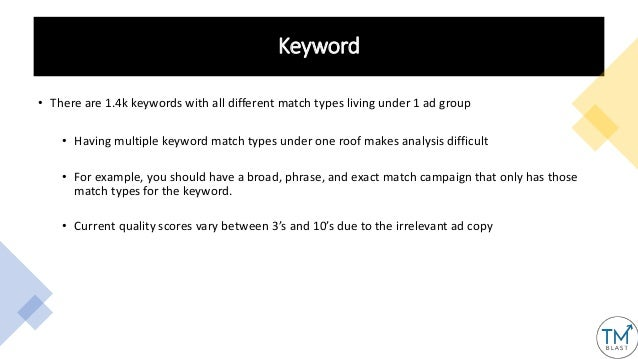 Keyword • There are 1.4k keywords with all different match types living under 1 ad group • Having multiple keyword match t...