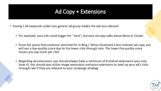 Ad Copy + Extensions • Having 1.4k keywords under one generic ad group makes the ads less relevant • For example, your ads...