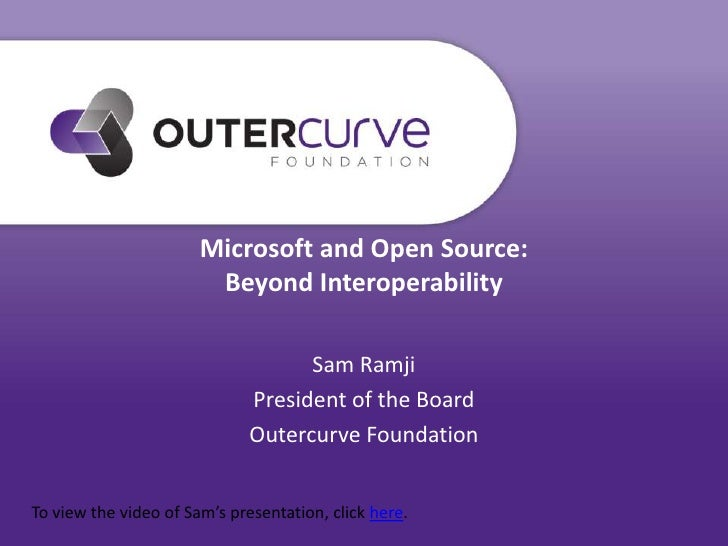 Microsoft and Open Source:Beyond Interoperability<br />Sam Ramji<br />President of the Board<br />Outercurve Foundation<br...