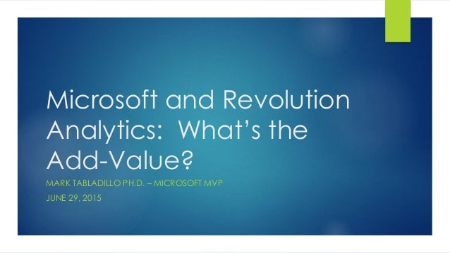 Microsoft and Revolution Analytics: What's the Add-Value? MARK TABLADILLO PH.D. – MICROSOFT MVP JUNE 29, 2015