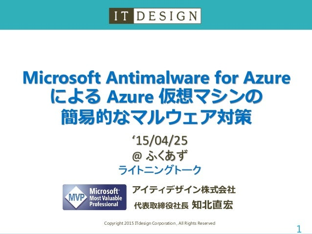 Microsoft Antimalware for Azure による Azure 仮想マシンの 簡易的なマルウェア対策 Copyright 2015 ITdesign Corporation , All Rights Reserved 1 ア...