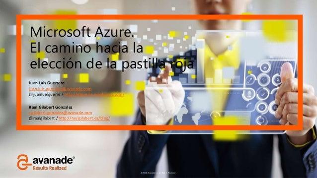 ©2016 Avanade Inc. All Rights Reserved. Microsoft Azure. El camino hacia la elección de la pastilla roja Juan Luis Guerrer...