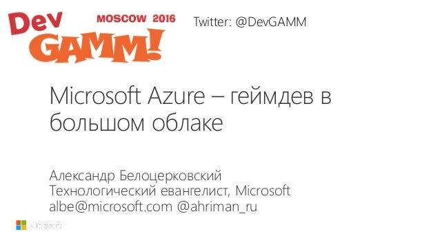Microsoft Azure – геймдев в большом облаке Александр Белоцерковский Технологический евангелист, Microsoft albe@microsoft.c...