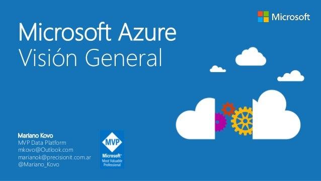 Microsoft Azure Visión General Mariano Kovo MVP Data Platform mkovo@Outlook.com marianok@precisionit.com.ar @Mariano_Kovo
