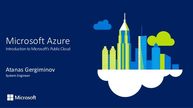 Microsoft Azure Introduction to Microsoft's Public Cloud Atanas Gergiminov System Engineer