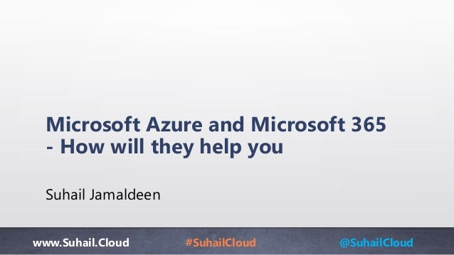 www.Suhail.Cloud #SuhailCloud @SuhailCloud Microsoft Azure and Microsoft 365 - How will they help you Suhail Jamaldeen