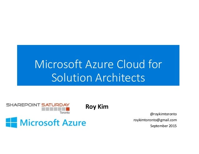 Microsoft Azure Cloud for Solution Architects Roy Kim @roykimtoronto roykimtoronto@gmail.com September 2015