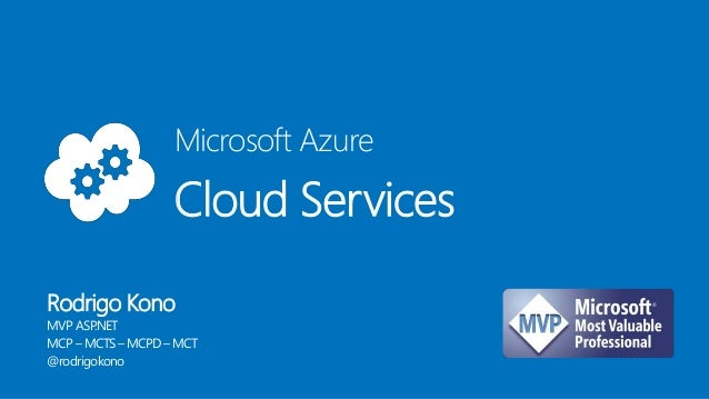Microsoft Azure Cloud Services Rodrigo Kono MVP ASP.NET MCP – MCTS– MCPD – MCT @rodrigokono