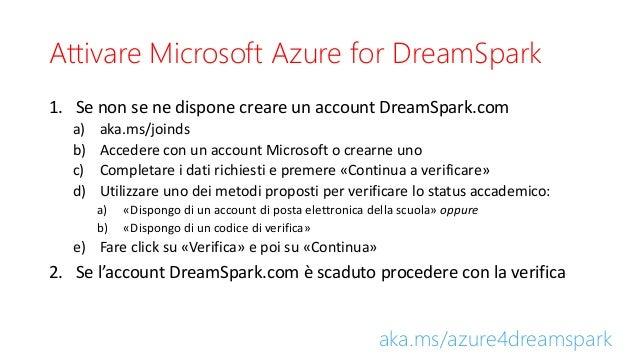 Attivare Microsoft Azure for DreamSpark 1. Se non se ne dispone creare un account DreamSpark.com a) aka.ms/joinds b) Acced...