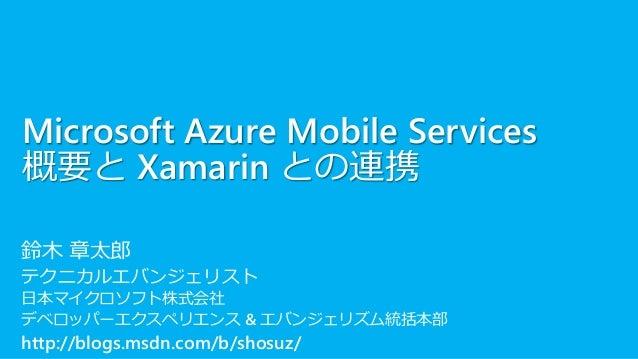 Microsoft Azure Mobile Services 概要と Xamarin との連携 鈴木 章太郎 テクニカルエバンジェリスト 日本マイクロソフト株式会社 デベロッパーエクスペリエンス & エバンジェリズム統括本部 http://b...