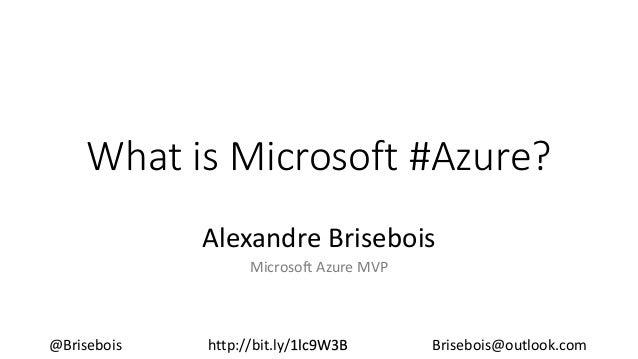 What is Microsoft #Azure? Alexandre Brisebois Microsoft Azure MVP @Brisebois http://bit.ly/1lc9W3B Brisebois@outlook.com