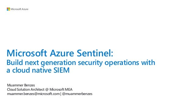 Microsoft Azure Sentinel: Build next generation security operations with a cloud native SIEM Muammer Benzes Cloud Solution...