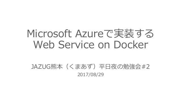 Microsoft Azureで実装する Web Service on Docker JAZUG熊本(くまあず)平⽇夜の勉強会#2 2017/08/29