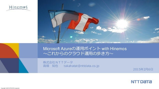 Copyright © 2015 NTT DATA Corporation 株式会社NTTデータ 高畑 知也 takahatat@nttdata.co.jp 2015年2月6日 Microsoft Azureの運用ポイント with Hinem...