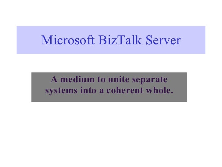 Microsoft BizTalk Server A medium to unite separate systems into a coherent whole.