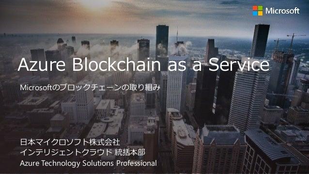 Azure Blockchain as a Service 日本マイクロソフト株式会社 インテリジェントクラウド 統括本部 Azure Technology Solutions Professional Microsoftのブロックチェーンの取...