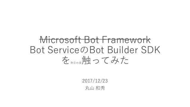 Microsoft Bot Framework Bot ServiceのBot Builder SDK を昨日の夜触ってみた 2017/12/23 丸山 和秀